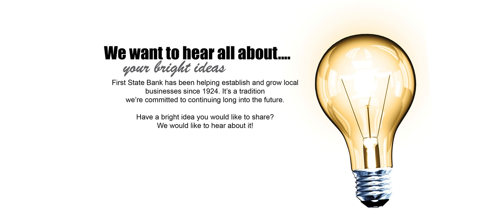 We want to hear about all your bright ideas. First State Bank has been helping establish and grow local businesses since 1924