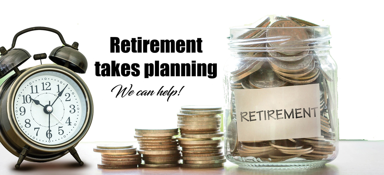 Retirement takes planning. We can help!