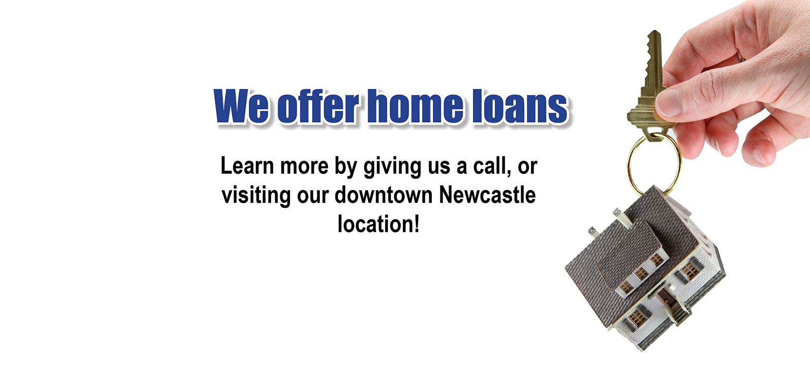 We off home loans. Learn more by giving us a call, or visiting our downtown Newcastle location!